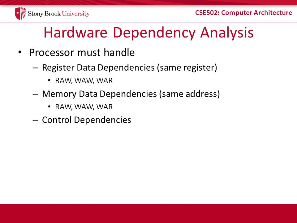 CSE502: Computer Architecture Hardware Dependency Analysis Processor must handle – Register Data Dependencies (same register) RAW, WAW, WAR – Memory Data Dependencies (same address) RAW, WAW, WAR – Control Dependencies
