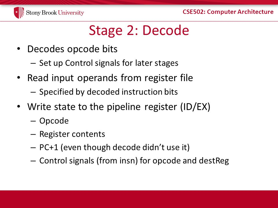 CSE502: Computer Architecture Stage 2: Decode Decodes opcode bits – Set up Control signals for later stages Read input operands from register file – Specified by decoded instruction bits Write state to the pipeline register (ID/EX) – Opcode – Register contents – PC+1 (even though decode didn't use it) – Control signals (from insn) for opcode and destReg