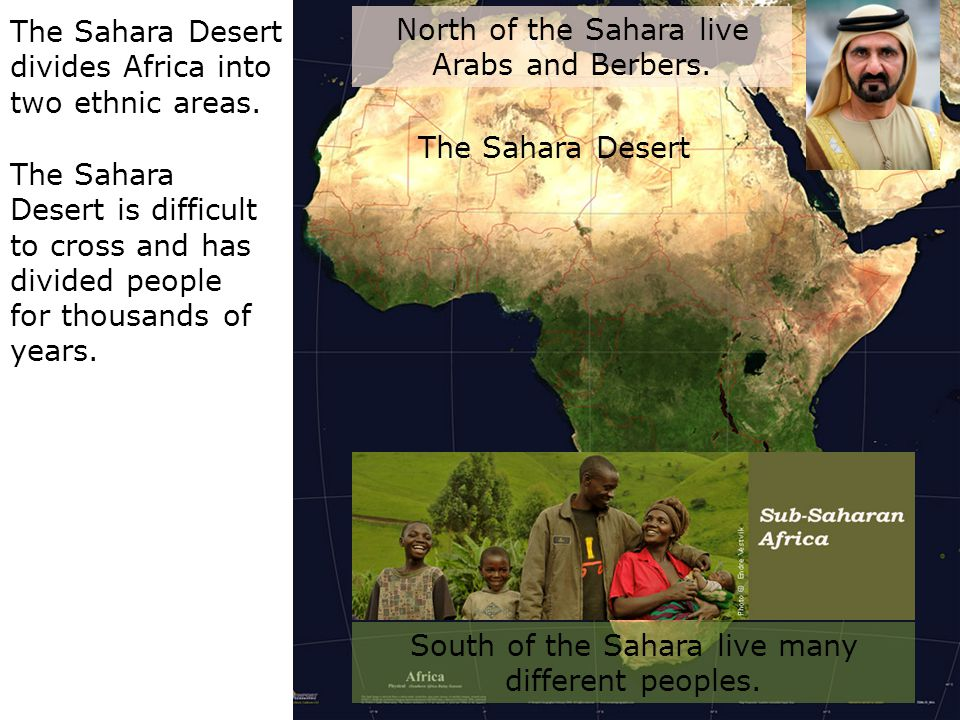 The Sahara Desert divides Africa into two ethnic areas. The Sahara Desert is difficult to cross and has divided people for thousands of years. North o