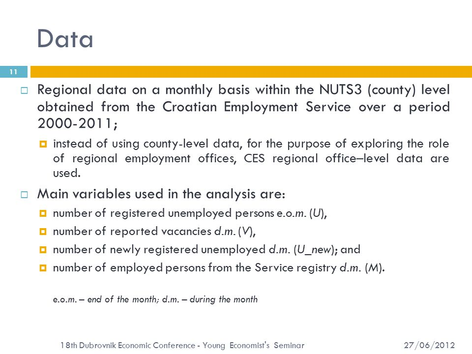 Data 27/06/2012 18th Dubrovnik Economic Conference - Young Economist s Seminar 11  Regional data on a monthly basis within the NUTS3 (county) level obtained from the Croatian Employment Service over a period 2000-2011;  instead of using county-level data, for the purpose of exploring the role of regional employment offices, CES regional office–level data are used.