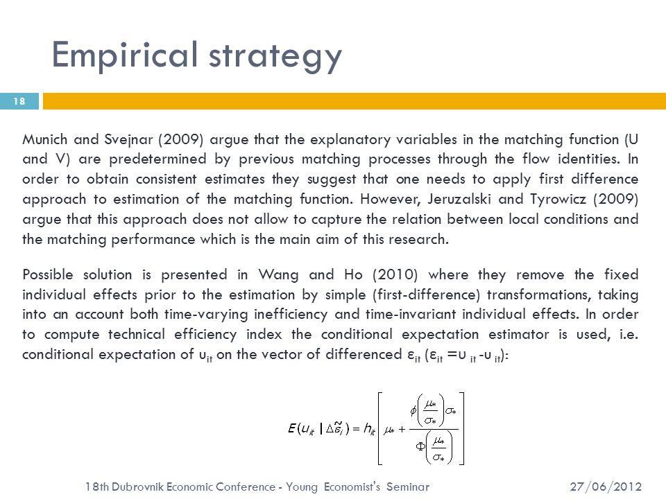 Empirical strategy 27/06/2012 18th Dubrovnik Economic Conference - Young Economist s Seminar 18 Munich and Svejnar (2009) argue that the explanatory variables in the matching function (U and V) are predetermined by previous matching processes through the flow identities.