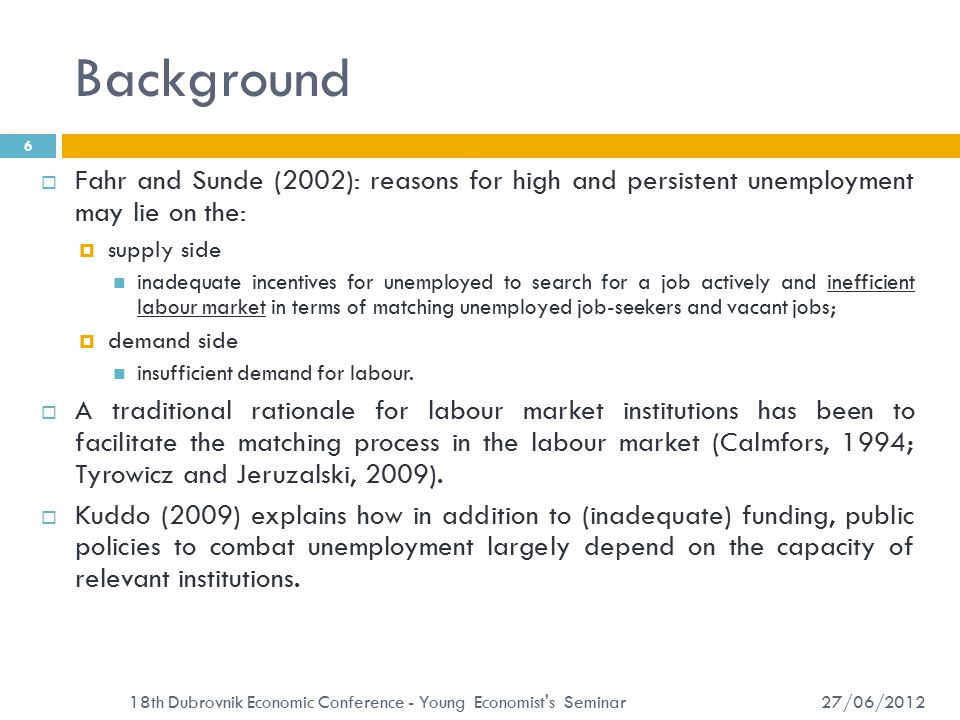 Background 27/06/2012 18th Dubrovnik Economic Conference - Young Economist s Seminar 6  Fahr and Sunde (2002): reasons for high and persistent unemployment may lie on the:  supply side inadequate incentives for unemployed to search for a job actively and inefficient labour market in terms of matching unemployed job-seekers and vacant jobs;  demand side insufficient demand for labour.