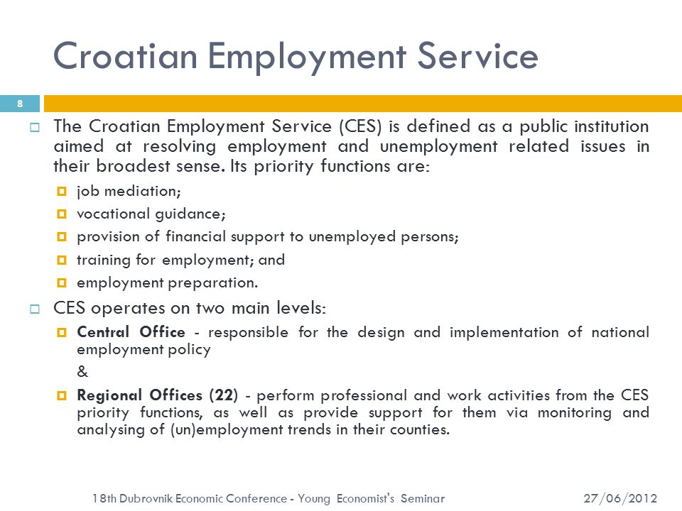 Croatian Employment Service 27/06/2012 18th Dubrovnik Economic Conference - Young Economist s Seminar 9  The effectiveness of employment offices varies by regions:  vacancy penetration ratio approximates the capacity of regional employment office to collect information on job vacancies: it determines the effectiveness of job intermediation services provided by employment offices;  unemployment/vacancies ratio has important policy implications too: besides indicating that the problem probably lies in the demand deficiency, it also negatively affects the effectiveness of employment services, such as job search assistance and job brokerage; the returns to job matching services are sharply diminishing when the unemployment/vacancies ratio goes up (as in the time of the crisis).