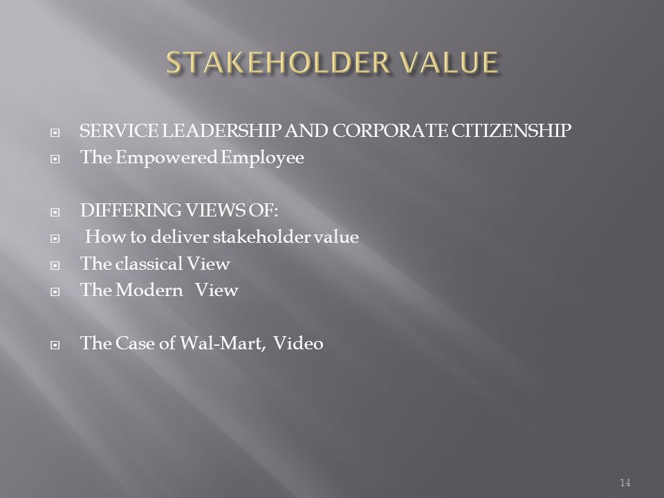  SERVICE LEADERSHIP AND CORPORATE CITIZENSHIP  The Empowered Employee  DIFFERING VIEWS OF:  How to deliver stakeholder value  The classical View  The Modern View  The Case of Wal-Mart, Video 14