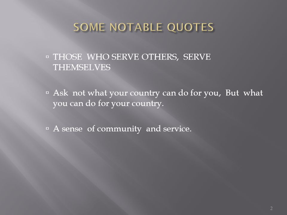  THOSE WHO SERVE OTHERS, SERVE THEMSELVES  Ask not what your country can do for you, But what you can do for your country.