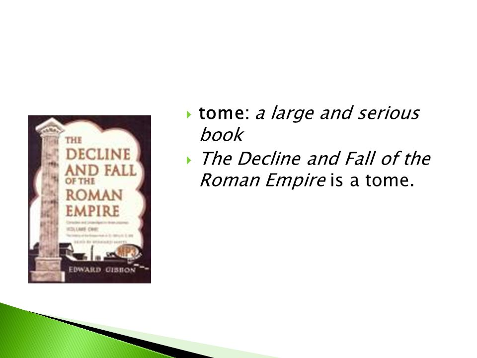  tome: a large and serious book  The Decline and Fall of the Roman Empire is a tome.