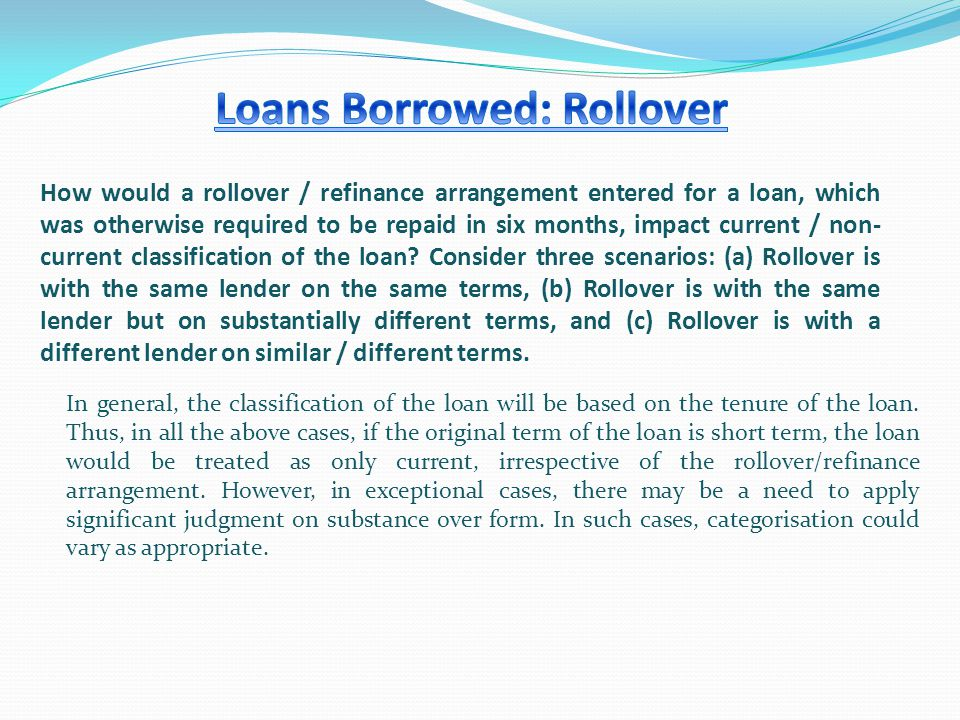 How would a rollover / refinance arrangement entered for a loan, which was otherwise required to be repaid in six months, impact current / non- current classification of the loan.