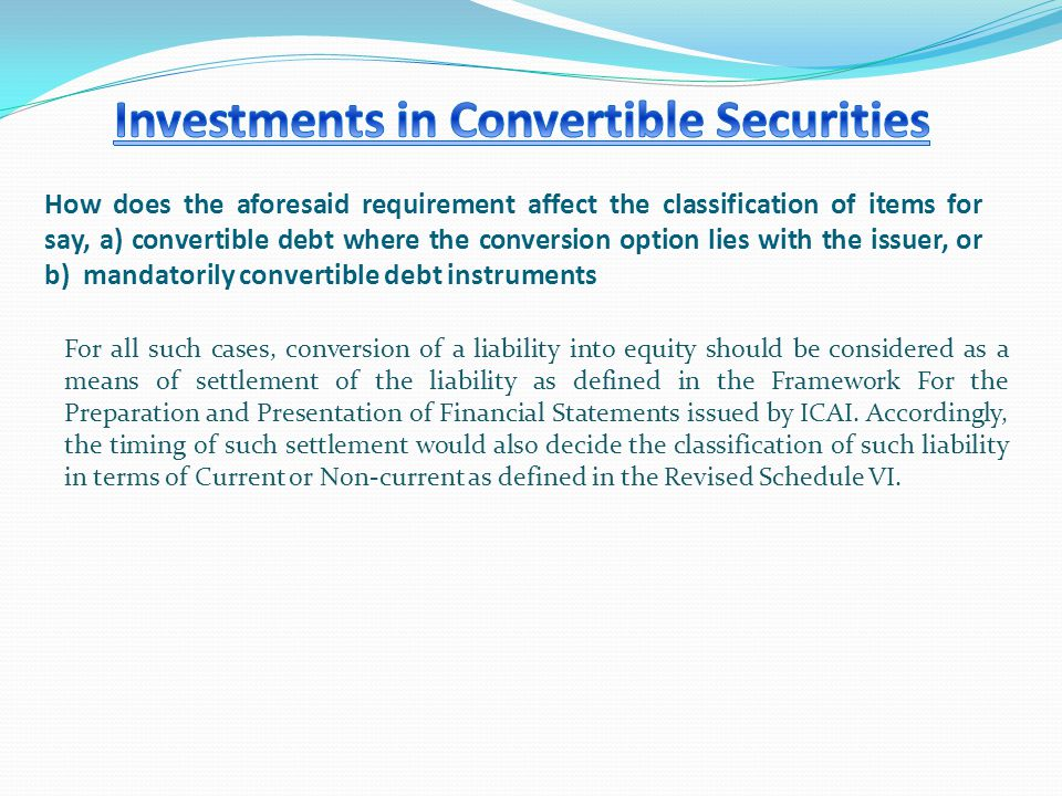 How does the aforesaid requirement affect the classification of items for say, a) convertible debt where the conversion option lies with the issuer, or b) mandatorily convertible debt instruments For all such cases, conversion of a liability into equity should be considered as a means of settlement of the liability as defined in the Framework For the Preparation and Presentation of Financial Statements issued by ICAI.