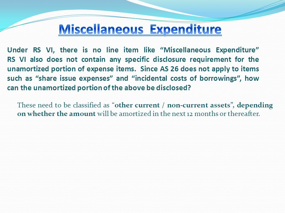Under RS VI, there is no line item like Miscellaneous Expenditure RS VI also does not contain any specific disclosure requirement for the unamortized portion of expense items.