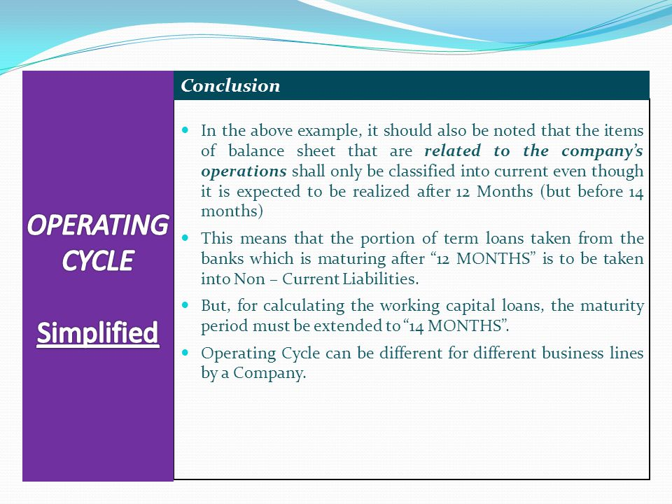In the above example, it should also be noted that the items of balance sheet that are related to the company's operations shall only be classified into current even though it is expected to be realized after 12 Months (but before 14 months) This means that the portion of term loans taken from the banks which is maturing after 12 MONTHS is to be taken into Non – Current Liabilities.