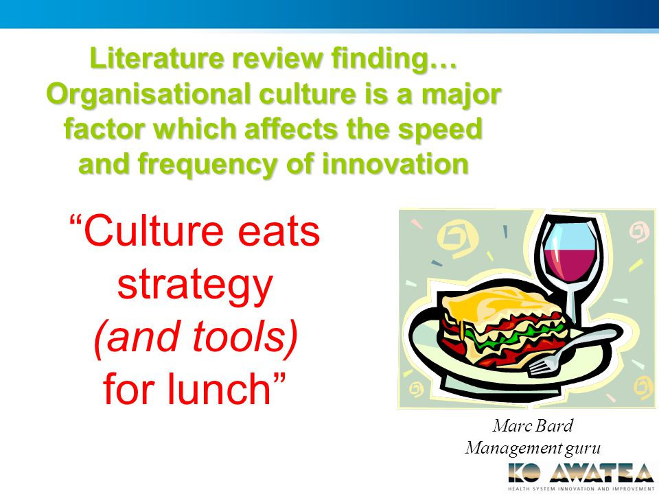 Marc Bard Management guru Culture eats strategy (and tools) for lunch Literature review finding… Organisational culture is a major factor which affects the speed and frequency of innovation