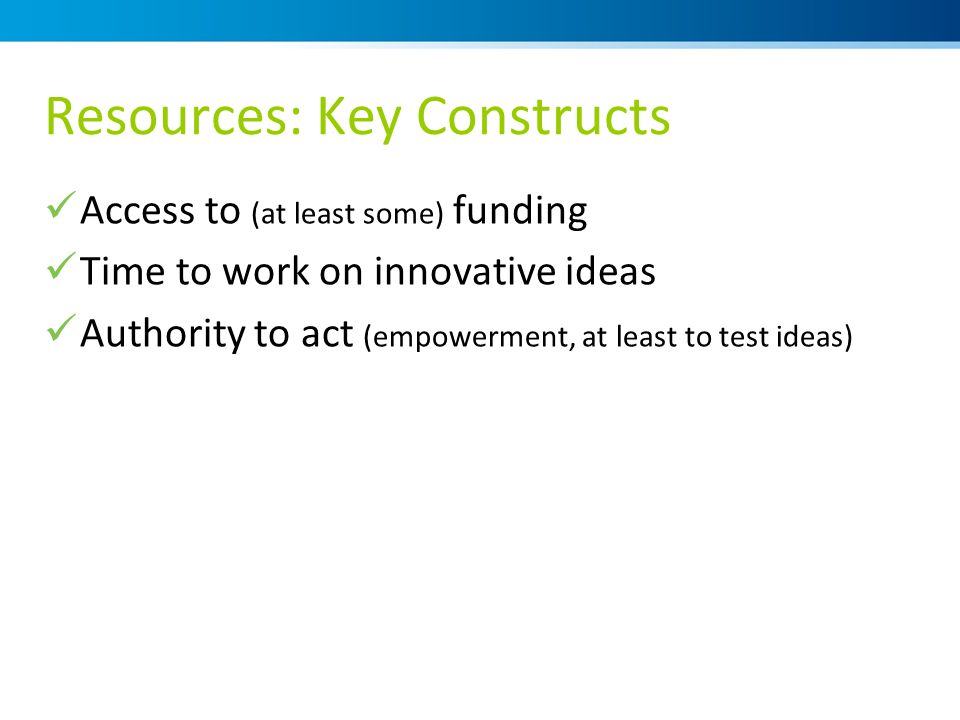Resources: Key Constructs Access to (at least some) funding Time to work on innovative ideas Authority to act (empowerment, at least to test ideas)