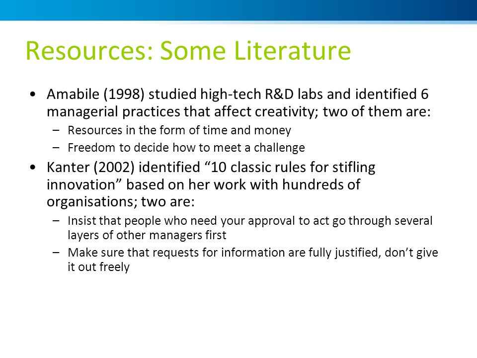 Resources: Some Literature Amabile (1998) studied high-tech R&D labs and identified 6 managerial practices that affect creativity; two of them are: –Resources in the form of time and money –Freedom to decide how to meet a challenge Kanter (2002) identified 10 classic rules for stifling innovation based on her work with hundreds of organisations; two are: –Insist that people who need your approval to act go through several layers of other managers first –Make sure that requests for information are fully justified, don't give it out freely