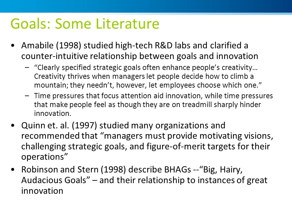 Goals: Some Literature Amabile (1998) studied high-tech R&D labs and clarified a counter-intuitive relationship between goals and innovation – Clearly specified strategic goals often enhance people's creativity… Creativity thrives when managers let people decide how to climb a mountain; they needn't, however, let employees choose which one. –Time pressures that focus attention aid innovation, while time pressures that make people feel as though they are on treadmill sharply hinder innovation.