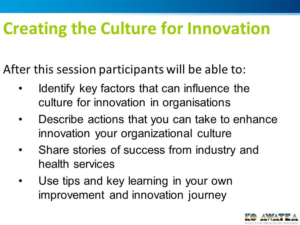 Creating the Culture for Innovation After this session participants will be able to: Identify key factors that can influence the culture for innovation in organisations Describe actions that you can take to enhance innovation your organizational culture Share stories of success from industry and health services Use tips and key learning in your own improvement and innovation journey