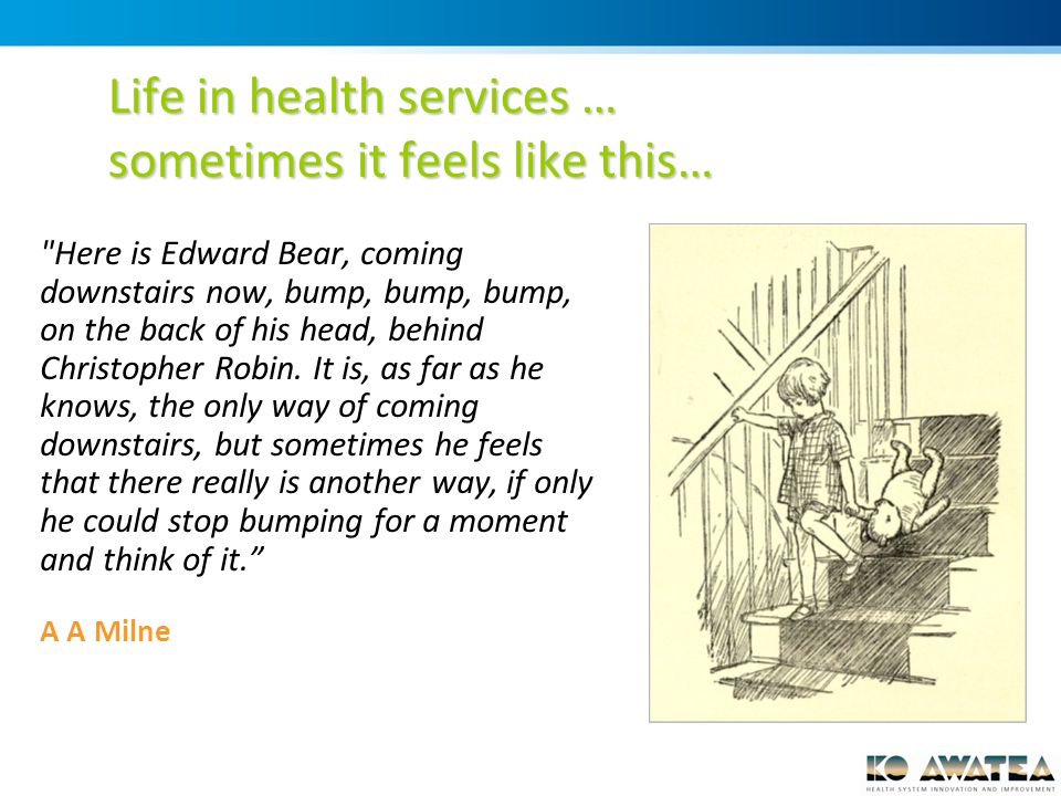 Life in health services … sometimes it feels like this… Here is Edward Bear, coming downstairs now, bump, bump, bump, on the back of his head, behind Christopher Robin.