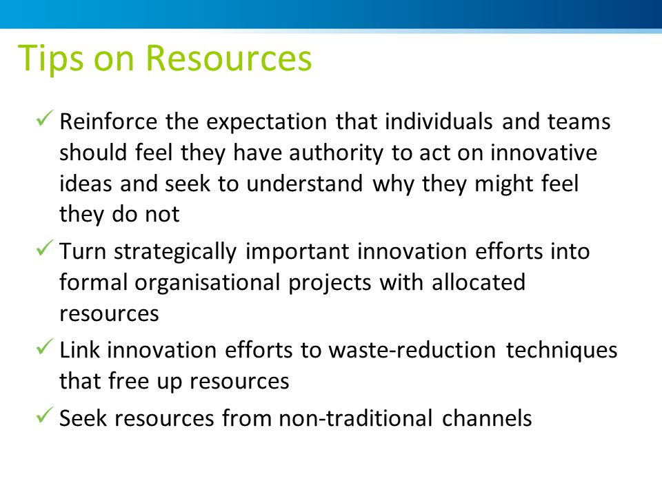 Tips on Resources Reinforce the expectation that individuals and teams should feel they have authority to act on innovative ideas and seek to understand why they might feel they do not Turn strategically important innovation efforts into formal organisational projects with allocated resources Link innovation efforts to waste-reduction techniques that free up resources Seek resources from non-traditional channels
