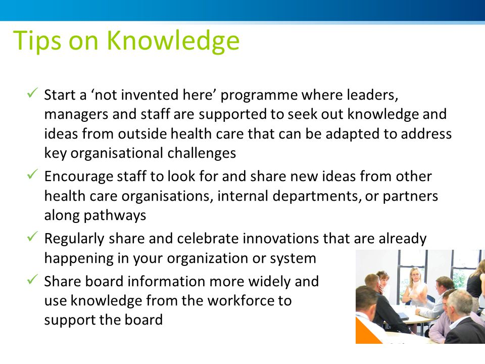 Tips on Knowledge Start a 'not invented here' programme where leaders, managers and staff are supported to seek out knowledge and ideas from outside health care that can be adapted to address key organisational challenges Encourage staff to look for and share new ideas from other health care organisations, internal departments, or partners along pathways Regularly share and celebrate innovations that are already happening in your organization or system Share board information more widely and use knowledge from the workforce to support the board