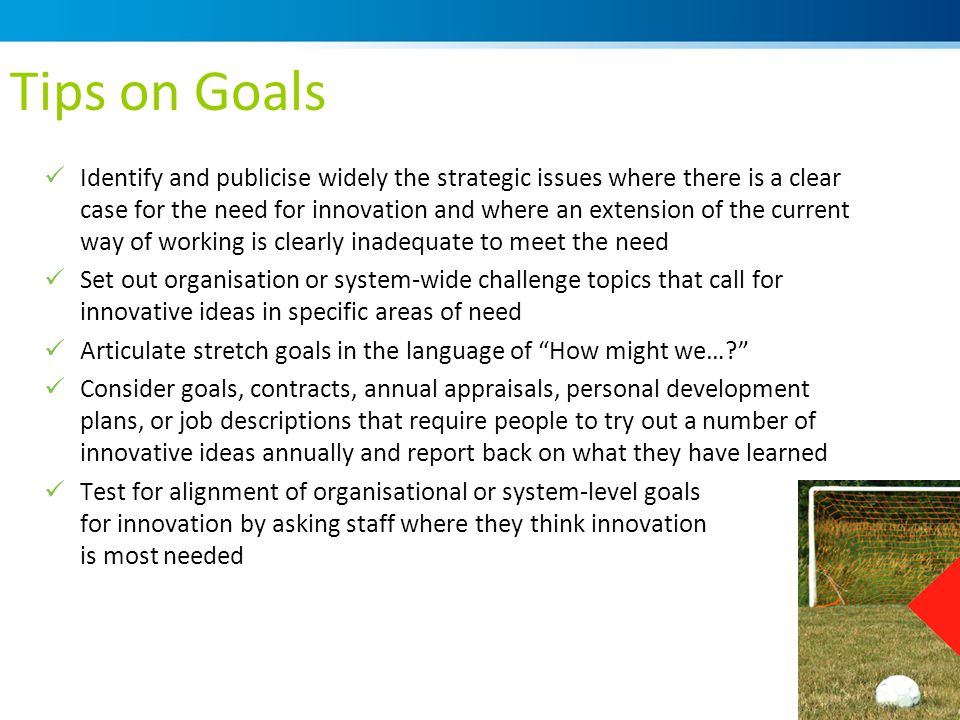 Tips on Goals Identify and publicise widely the strategic issues where there is a clear case for the need for innovation and where an extension of the current way of working is clearly inadequate to meet the need Set out organisation or system-wide challenge topics that call for innovative ideas in specific areas of need Articulate stretch goals in the language of How might we…? Consider goals, contracts, annual appraisals, personal development plans, or job descriptions that require people to try out a number of innovative ideas annually and report back on what they have learned Test for alignment of organisational or system-level goals for innovation by asking staff where they think innovation is most needed