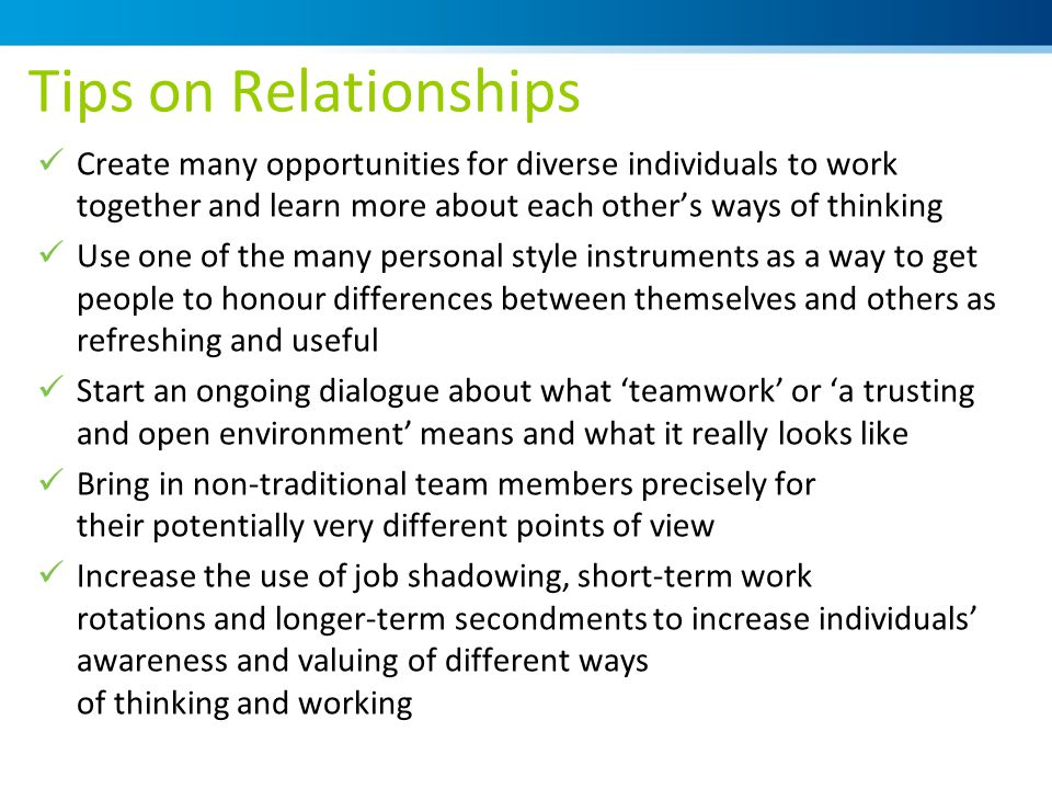 Tips on Relationships Create many opportunities for diverse individuals to work together and learn more about each other's ways of thinking Use one of the many personal style instruments as a way to get people to honour differences between themselves and others as refreshing and useful Start an ongoing dialogue about what 'teamwork' or 'a trusting and open environment' means and what it really looks like Bring in non-traditional team members precisely for their potentially very different points of view Increase the use of job shadowing, short-term work rotations and longer-term secondments to increase individuals' awareness and valuing of different ways of thinking and working