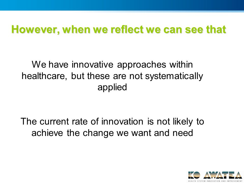 We have innovative approaches within healthcare, but these are not systematically applied The current rate of innovation is not likely to achieve the change we want and need However, when we reflect we can see that