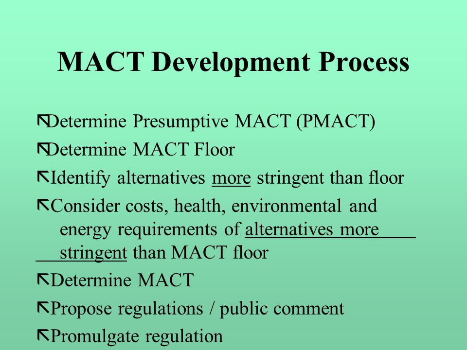 MACT Development Process ãDetermine Presumptive MACT (PMACT) ãDetermine MACT Floor ã Identify alternatives more stringent than floor ã Consider costs, health, environmental and energy requirements of alternatives more stringent than MACT floor ã Determine MACT ã Propose regulations / public comment ã Promulgate regulation