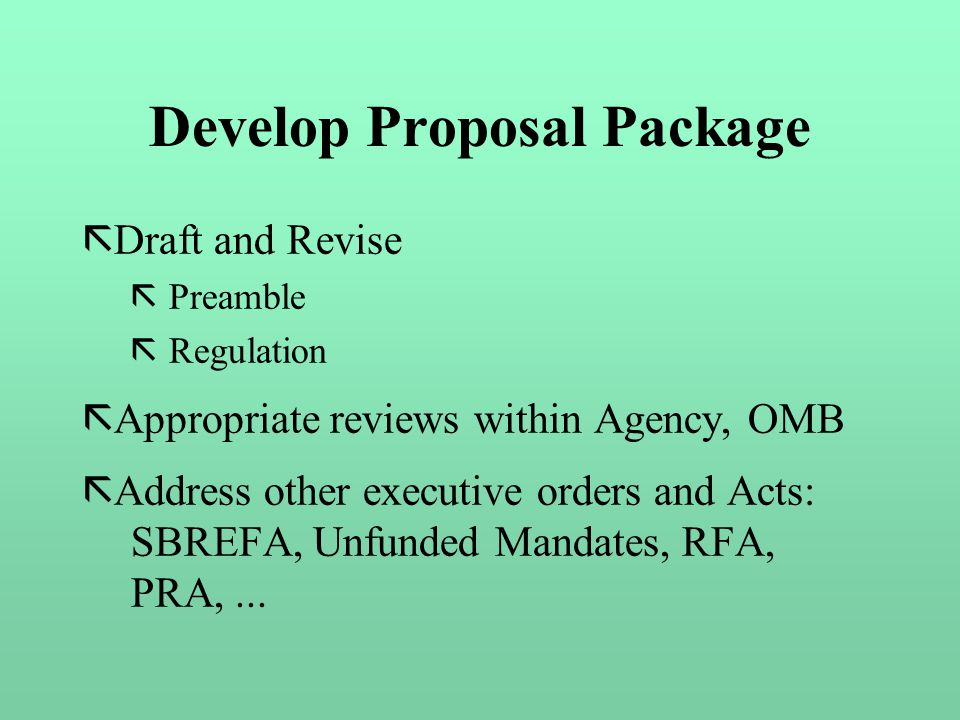 Develop Proposal Package ã Draft and Revise ã Preamble ã Regulation ã Appropriate reviews within Agency, OMB ã Address other executive orders and Acts: SBREFA, Unfunded Mandates, RFA, PRA,...