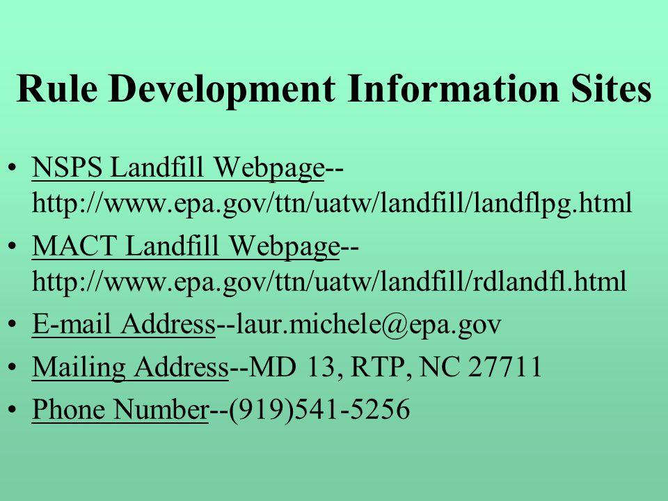 Rule Development Information Sites NSPS Landfill Webpage-- http://www.epa.gov/ttn/uatw/landfill/landflpg.html MACT Landfill Webpage-- http://www.epa.gov/ttn/uatw/landfill/rdlandfl.html E-mail Address--laur.michele@epa.gov Mailing Address--MD 13, RTP, NC 27711 Phone Number--(919)541-5256