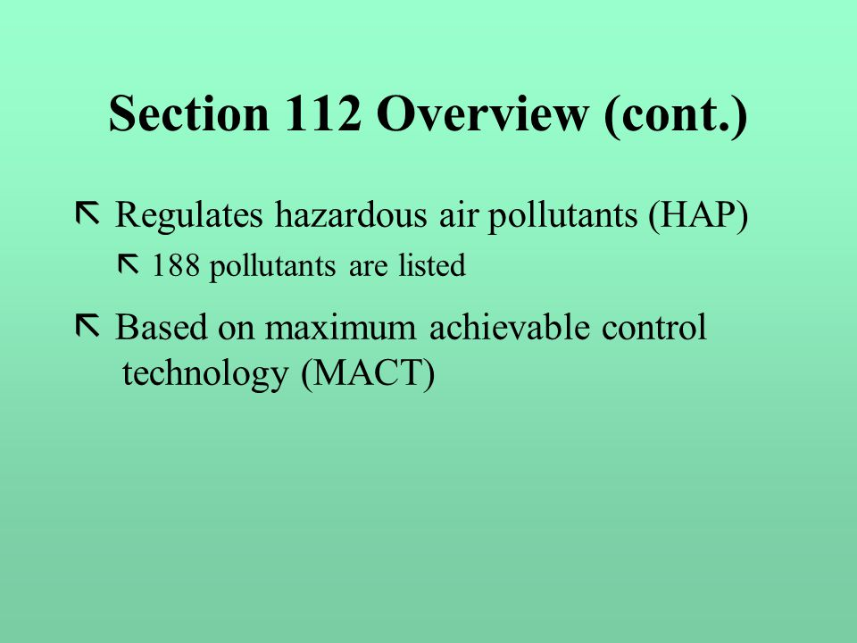 Section 112 Overview (cont.) ã Regulates hazardous air pollutants (HAP) ã 188 pollutants are listed ã Based on maximum achievable control technology (MACT)