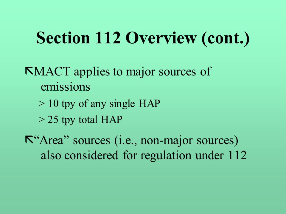 Section 112 Overview (cont.) ã MACT applies to major sources of emissions > 10 tpy of any single HAP > 25 tpy total HAP ã Area sources (i.e., non-major sources) also considered for regulation under 112