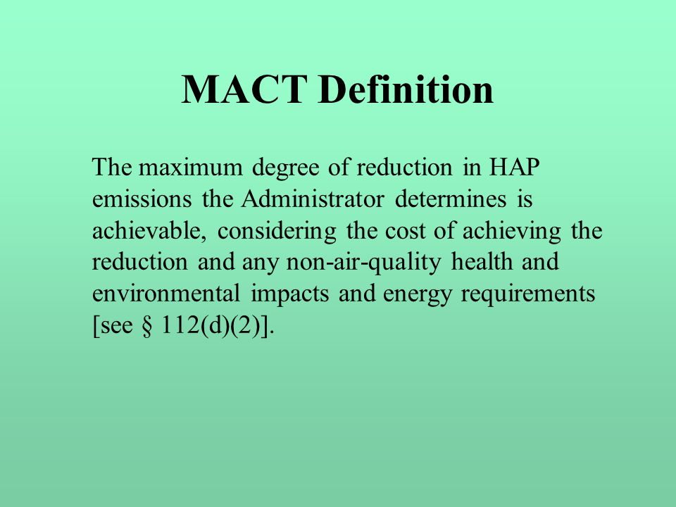 MACT Definition The maximum degree of reduction in HAP emissions the Administrator determines is achievable, considering the cost of achieving the reduction and any non-air-quality health and environmental impacts and energy requirements [see § 112(d)(2)].