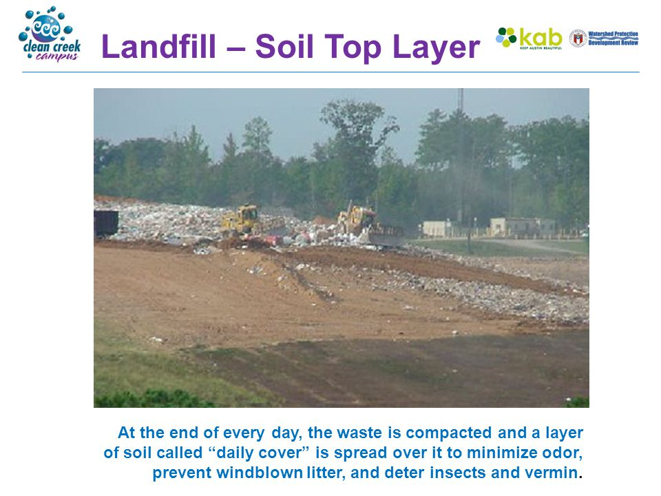 """Landfill – Soil Top Layer At the end of every day, the waste is compacted and a layer of soil called """"daily cover"""" is spread over it to minimize odor,"""