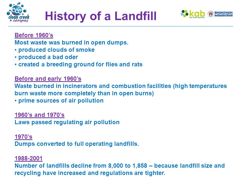 History of a Landfill Before 1960's Most waste was burned in open dumps. produced clouds of smoke produced a bad oder created a breeding ground for fl