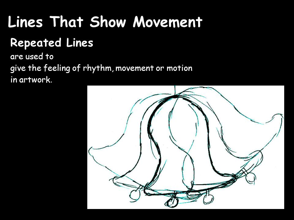 Lines That Show Movement Repeated Lines are used to give the feeling of rhythm, movement or motion in artwork.