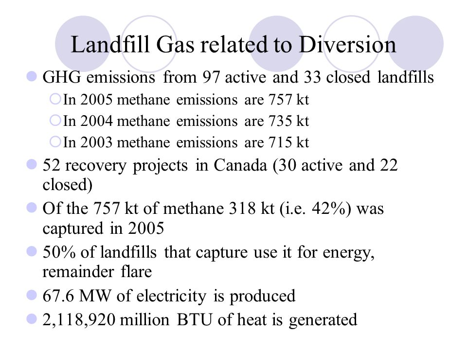 Landfill Gas related to Diversion GHG emissions from 97 active and 33 closed landfills  In 2005 methane emissions are 757 kt  In 2004 methane emissions are 735 kt  In 2003 methane emissions are 715 kt 52 recovery projects in Canada (30 active and 22 closed) Of the 757 kt of methane 318 kt (i.e.