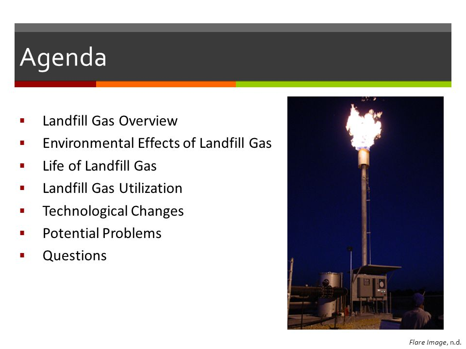 Agenda  Landfill Gas Overview  Environmental Effects of Landfill Gas  Life of Landfill Gas  Landfill Gas Utilization  Technological Changes  Potential Problems  Questions Flare Image, n.d.