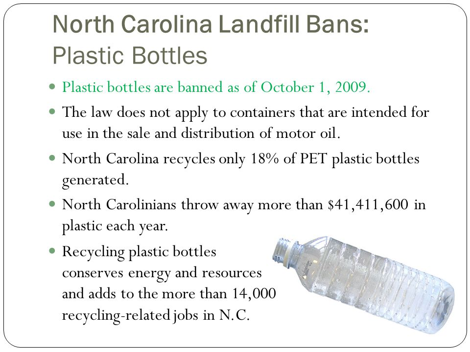 North Carolina Landfill Bans: Plastic Bottles Plastic bottles are banned as of October 1, 2009.