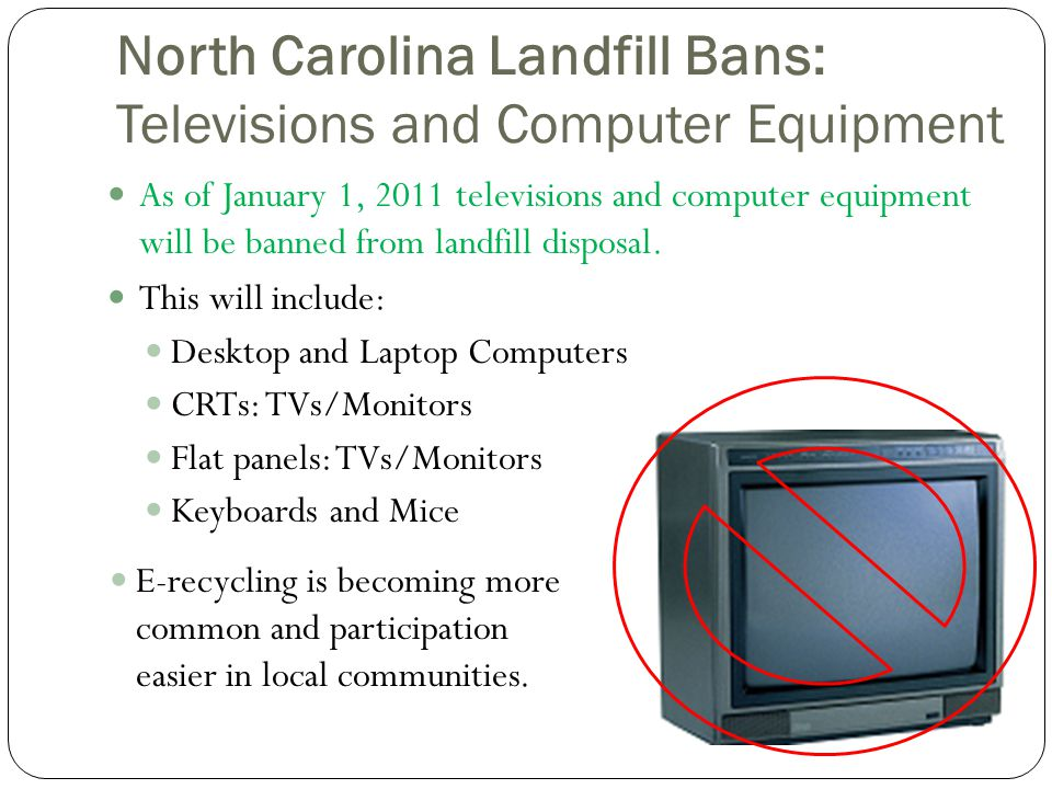 North Carolina Landfill Bans: Televisions and Computer Equipment As of January 1, 2011 televisions and computer equipment will be banned from landfill disposal.