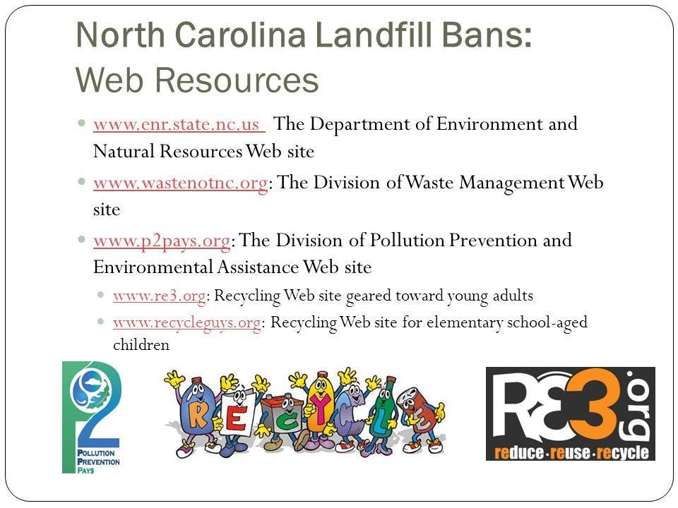 North Carolina Landfill Bans: Web Resources www.enr.state.nc.us The Department of Environment and Natural Resources Web site www.enr.state.nc.us www.wastenotnc.org: The Division of Waste Management Web site www.wastenotnc.org www.p2pays.org: The Division of Pollution Prevention and Environmental Assistance Web site www.p2pays.org www.re3.org: Recycling Web site geared toward young adults www.re3.org www.recycleguys.org: Recycling Web site for elementary school-aged children www.recycleguys.org
