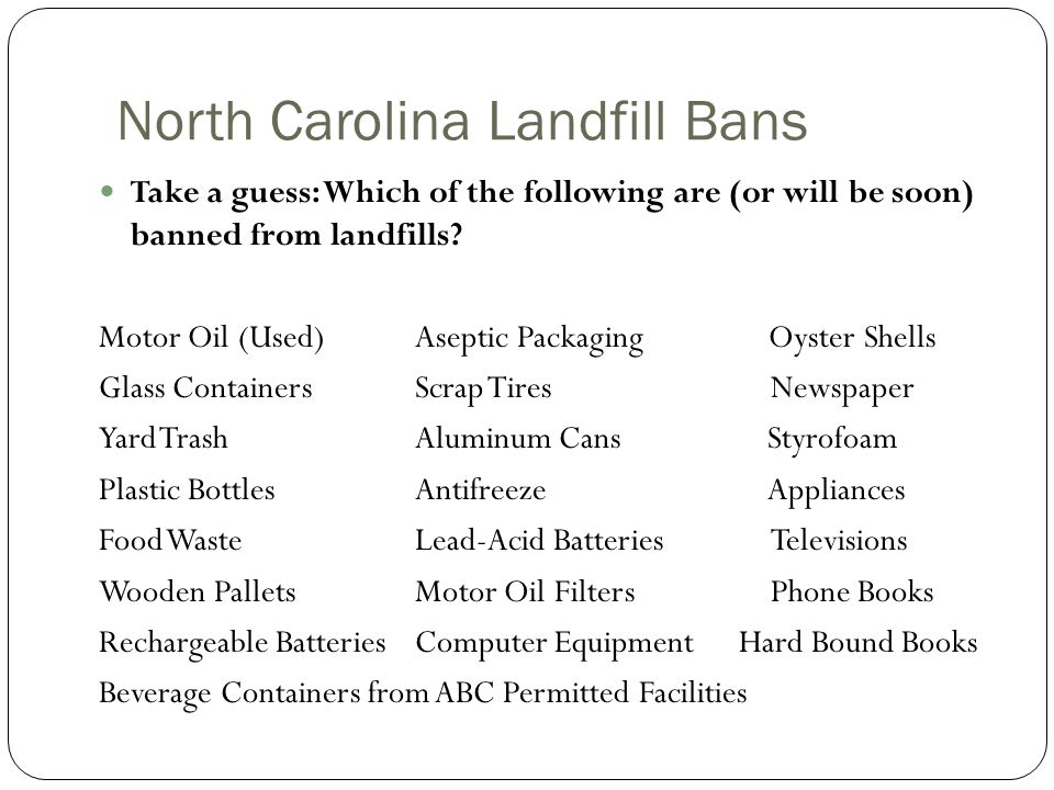 North Carolina Landfill Bans Take a guess: Which of the following are (or will be soon) banned from landfills.