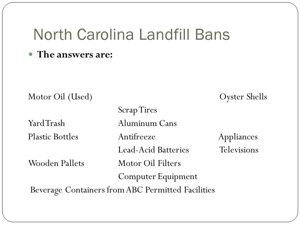 North Carolina Landfill Bans The answers are: Motor Oil (Used) Oyster Shells Scrap Tires Yard TrashAluminum Cans Plastic BottlesAntifreeze Appliances Lead-Acid Batteries Televisions Wooden PalletsMotor Oil Filters Computer Equipment Beverage Containers from ABC Permitted Facilities
