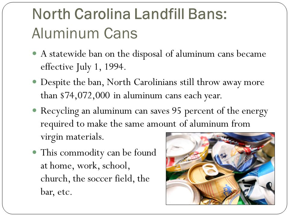 North Carolina Landfill Bans: Aluminum Cans A statewide ban on the disposal of aluminum cans became effective July 1, 1994.