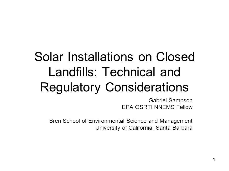 1 Solar Installations on Closed Landfills: Technical and Regulatory Considerations Gabriel Sampson EPA OSRTI NNEMS Fellow Bren School of Environmental Science and Management University of California, Santa Barbara
