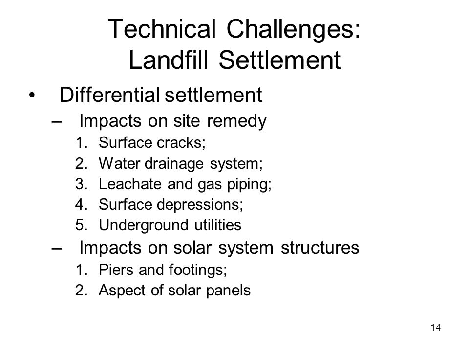 13 Technical Challenges: Landfill Settlement Processes 1.Biochemical degradation; 2.Physiochemical changes; 3.Raveling; 4.Any combination of 1-4 3 Dep