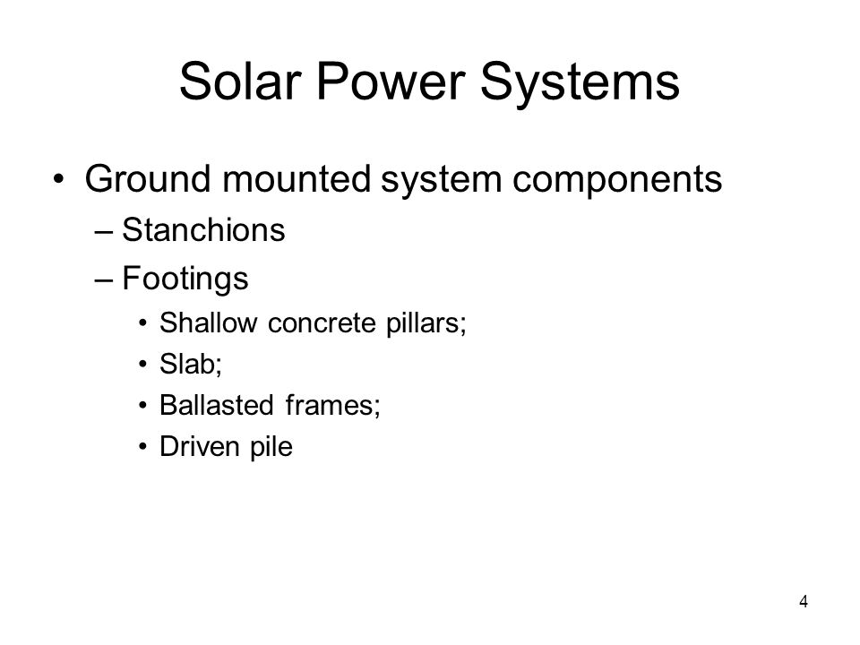 4 Solar Power Systems Ground mounted system components –Stanchions –Footings Shallow concrete pillars; Slab; Ballasted frames; Driven pile