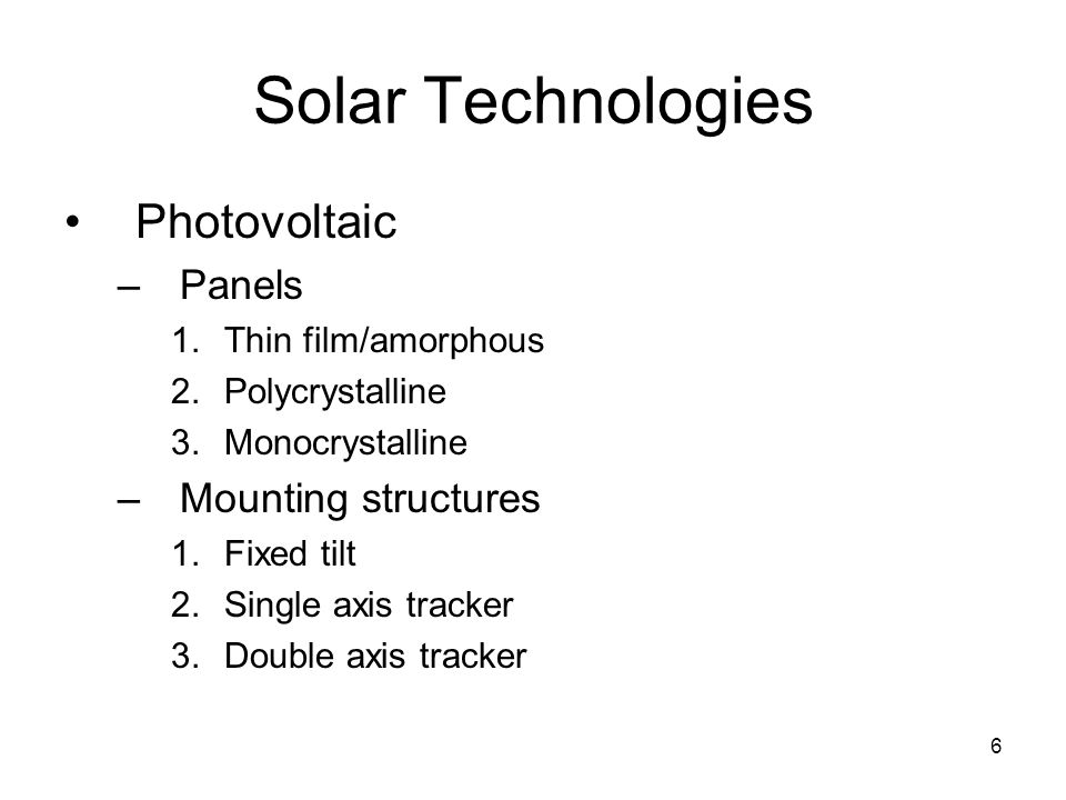 6 Solar Technologies Photovoltaic –Panels 1.Thin film/amorphous 2.Polycrystalline 3.Monocrystalline –Mounting structures 1.Fixed tilt 2.Single axis tracker 3.Double axis tracker