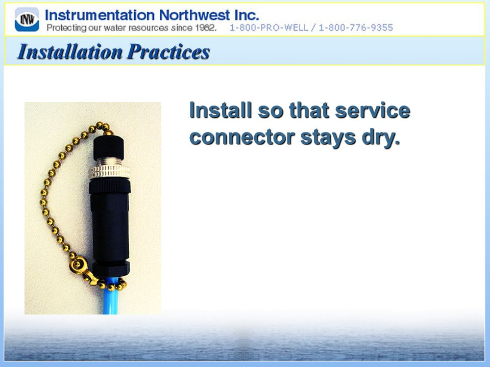 Install so that service connector stays dry. Installation Practices