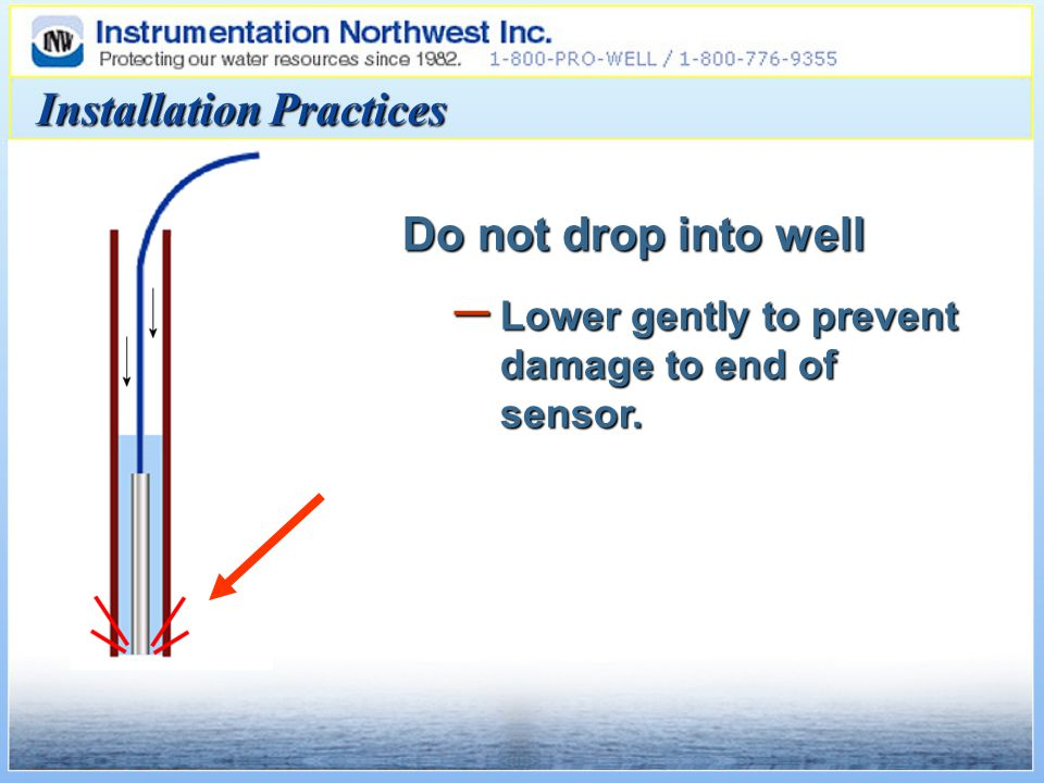 Installation Practices Do not drop into well – Lower gently to prevent damage to end of sensor.