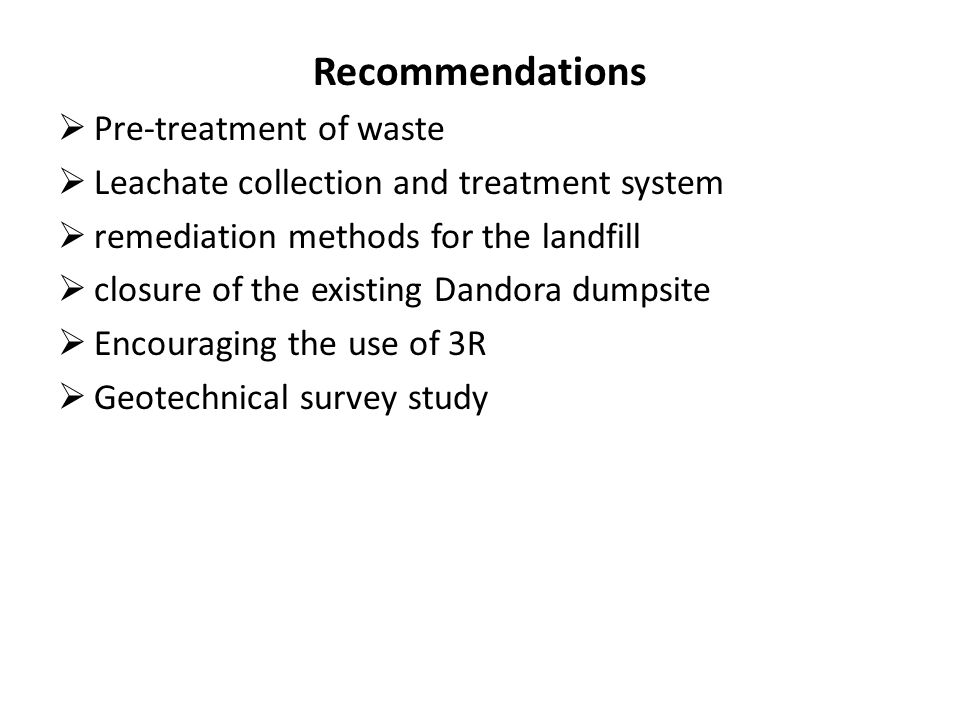 Recommendations  Pre-treatment of waste  Leachate collection and treatment system  remediation methods for the landfill  closure of the existing Dandora dumpsite  Encouraging the use of 3R  Geotechnical survey study