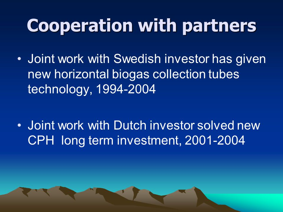 Cooperation with partners Joint work with Swedish investor has given new horizontal biogas collection tubes technology, 1994-2004 Joint work with Dutch investor solved new CPH long term investment, 2001-2004